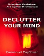 Declutter Your Mind: Throw away the garbage! And organize the essentials! - Book Cover