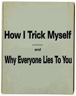 How I Trick Myself:And Why Everyone Lies To You: (Understanding Psychology,Lies, Life,Social Science and People) - Book Cover