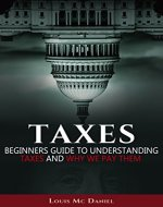 Taxes: Beginners Guide To Understanding Taxes And Why We Pay Them (taxes,llc,s-corp,c-corp, Income Tax, Small Business,investing, Tax Deduction, Tax Refund) - Book Cover