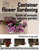 Container Flower Gardening: Guide of Annuals for Balcony Garden: How to Select, Grow and Take Care of Annuals for Beginners - Book Cover