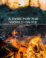 A Pyre for the World on Ice: A Story of Science Fiction - Book Cover