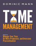 Time Management: How to Manage Your Time, Be More Productive, and Overcome Procrastination - Book Cover