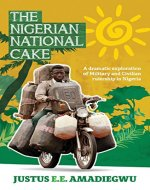 The Nigerian National Cake: A dramatic exploration of Military and Civilian rulership in Nigeria - Book Cover
