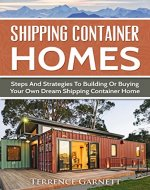 Shipping Container Homes: Steps And Strategies To Building Or Buying Your Own Dream Shipping Container Home Including Plans With Photos - Book Cover