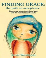 Finding Grace: the path to acceptance: Discover your personal meaning of grace with this illustrated book for adults (The Grace Girls 1) - Book Cover