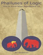 Phalluses of Logic: How to Know When Republicans Lie (Laughing and Crying with the American Voter Book 1) - Book Cover