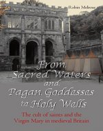 From Sacred Waters and Pagan Goddesses to Holy Wells: The cult of saints and the Virgin Mary in medieval Britain - Book Cover