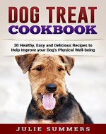 Dog Treat Cookbook: Keep your Four Legged Pal Healthy from the Inside Out with Healthy Home cooked Food (Holistic Dog Care Book 4) - Book Cover
