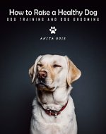 How to Raise A Healthy Dog: Dog Training & Dog Grooming Guide - Book Cover