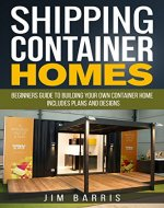 Shipping Container Homes: Beginners guide to building your own container home - includes plans and designs - Book Cover