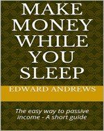 Make Money While You Sleep: The easy way to passive income - A short guide - Book Cover