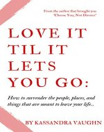 Love It Til It Lets You Go:: How to Surrender the People, Places and Things That Are Meant to Leave Your Life - Book Cover