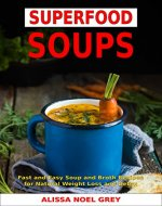 Superfood Soups: Fast and Easy Soup and Broth Recipes for Natural Weight Loss and Detox (Free Gift - Superfood Smoothies): Healthy Recipes for Weight Loss (Souping, Soup Diet and Cleanse Book 1) - Book Cover