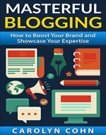 Masterful Blogging: How to Boost Your Reputation and Showcase Your Expertise - Book Cover