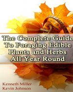 The Complete Guide: To Foraging Edible Plants and Herbs All Year Round: (Foraging Books, Wild Foraging, Bushcraft) (Edible Plants Book, Foraging Herbs) - Book Cover