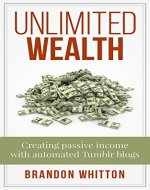 Unlimited Wealth: Creating passive income with automated Tumblr blogs - Book Cover
