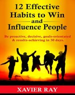 12 Effective Habits to Win and Influence People: Be proactive, decisive,goals-orientated & results-achieving in 30 days. - Book Cover