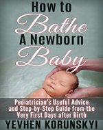 How to Bathe a Newborn Baby: Pediatrician's Useful Advice and Step-by-Step Guide from the Very First Days after Birth - Book Cover