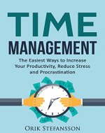 Time Management: The Easiest Ways To Increase Your Productivity, Reduce Stress And Procrastination - Book Cover