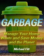 Garbage: Manage Your Home Waste and Save Money and the Planet: (Environmentally Friendly and Self Sufficient Homestead) - Book Cover