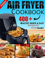 AIR FRYER COOKBOOK: 400+ HEALTHY QUICK & EASY RECIPES FOR YOUR FAMILY: (Complete Air Fryer Book, Breakfast, Lunch, Snacks, Side Dishes, Main Course, Appetizers, Seafood, Vegetarian & Desserts.) - Book Cover