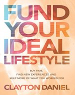 Fund Your Ideal Lifestyle: Buy time, Find new experiences, and Keep more of what you worked for - Book Cover