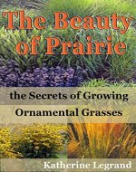 The Beauty of Prairies: the Secrets of Growing Ornamental Grasses: How to create a natural garden in the wild style of prairies - Book Cover