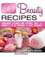 50 Beauty Recipes Homemade lotions and creams! Just 15 minutes to be natural & stay organic (+ a free gift inside) - Book Cover
