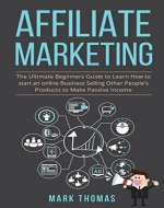 Affiliate Marketing: The Ultimate Beginners Guide to Learn How to start an online Business Selling Other People's Products to Make Passive Income (affiliate ... work from home, passive income, pas Book 1) - Book Cover