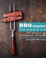 BBQ master! 50 exclusive barbecue recipes: Meat, vegetables, marinades, sauces and lots of other tasty thing - all in one! - Book Cover