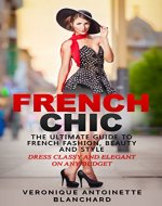 French Chic: The Ultimate Guide to French Fashion, Beauty and Style; Dress Classy and Elegant on Any Budget (French Chic, Style and Beauty, Fashion Guide, Style Secrets Book 1) - Book Cover