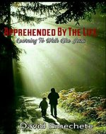 Apprehended By The Life: Learning To Walk Like Jesus