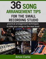 36 Song Arrangement Tips for the Small Recording Studio: Practical Arrangement Tips to Take Your Songs to the Next Level - Book Cover