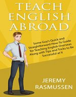 Teach English Abroad: Some Guy's Quick and Straightforward How-To Guide for Teaching English Overseas Along with Tips and Tricks to Be Successful at It - Book Cover