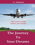 The Journey To Your Dreams: Life Lessons to help Achieve Your Dreams - Book Cover