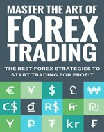 Mastering The Art of Forex Trading: The Best Forex Strategies to Start Trading for Profit - Book Cover