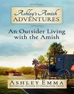 Ashley's Amish Adventures: An Outsider Living With the Amish (includes 25+ rare photos of inside the Amish community and letters from the author's Amish friends!) - Book Cover