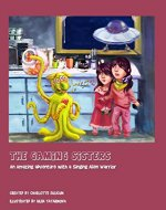 The Gaming Sisters: An Amazing Adventure with a Singing Alien Warrior - Book Cover