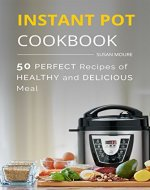 The Instant Pot Cookbook: 50 Perfect Recipes of Healthy and Delicious Meal (Meat, Poultry, Fish, Ribs, Vegetables, Chili, Curry, Stew Recipes), the Easiest Way To Cook Your Perfect Dinner - Book Cover