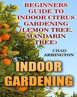 Indoor Gardening: Beginners Guide to Indoor Citrus Gardening : (Lemon Tree, Mandarin Tree) - Book Cover