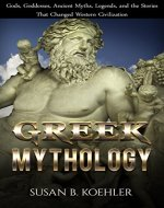 Greek Mythology: Gods, Goddesses, Ancient Myths, Legends, and the Stories That Changed Western Civilization (Odyssey, Folklore, Trojan War, Zeus, Oedipus, Titans, Heroes, Monsters, Greece) - Book Cover