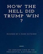How the hell did Trump win ?: Musings by a rank outsider - Book Cover