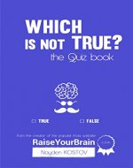 Which Is NOT True? - Тhe Quiz Book: From the Creator of the Popular Website RaiseYourBrain.com (Paramount Trivia and Quizzes Book 2) - Book Cover