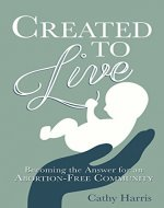 Created to Live: Becoming the Answer for an Abortion-Free Community - Book Cover