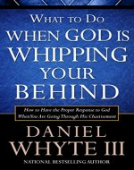 What to Do When God is Whipping Your Behind: How to Have the Proper Response to God When You Are Going Through His Chastisement - Book Cover