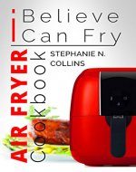 Air Fryer Cookbook: I Believe I Can Fry: Air Fryer Recipes with Serving Sizes, Nutritional Information and Pictures (Includes Paleo, Low Oil, Tasty and Healthy Meals & Snacks) - Book Cover