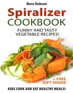 Spiralizer cookbook: funny and tasty vegetable recipes! Kids cook and eat healthy meals! (+ a free gift inside) - Book Cover