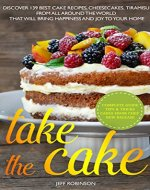 Take The Cake:  Discover 139 Best cake recipes, cheesecakes, tiramisu, from all around the world that will bring happiness and joy to your home. - Book Cover