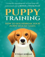 PUPPY TRAINING: HOW TO HOUSEBREAK YOUR PUPPY IN JUST 7 DAYS: A step-by-step program so your pup will understand you & BONUS 1-WEEK  PLAN (how to train a puppy, puppy training crate, potty train) - Book Cover