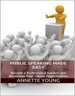 Public Speaking Made Easy: Become a Professional Speaker and Accelerate Your Career Opportunities - Book Cover